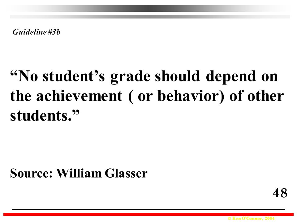 © Ken O'Connor, 2004 No student's grade should depend on the achievement ( or behavior) of other students. Source: William Glasser Guideline #3b 48