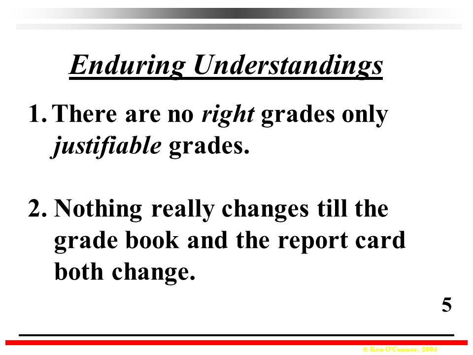 © Ken O'Connor, 2004 Enduring Understandings 1.There are no right grades only justifiable grades.