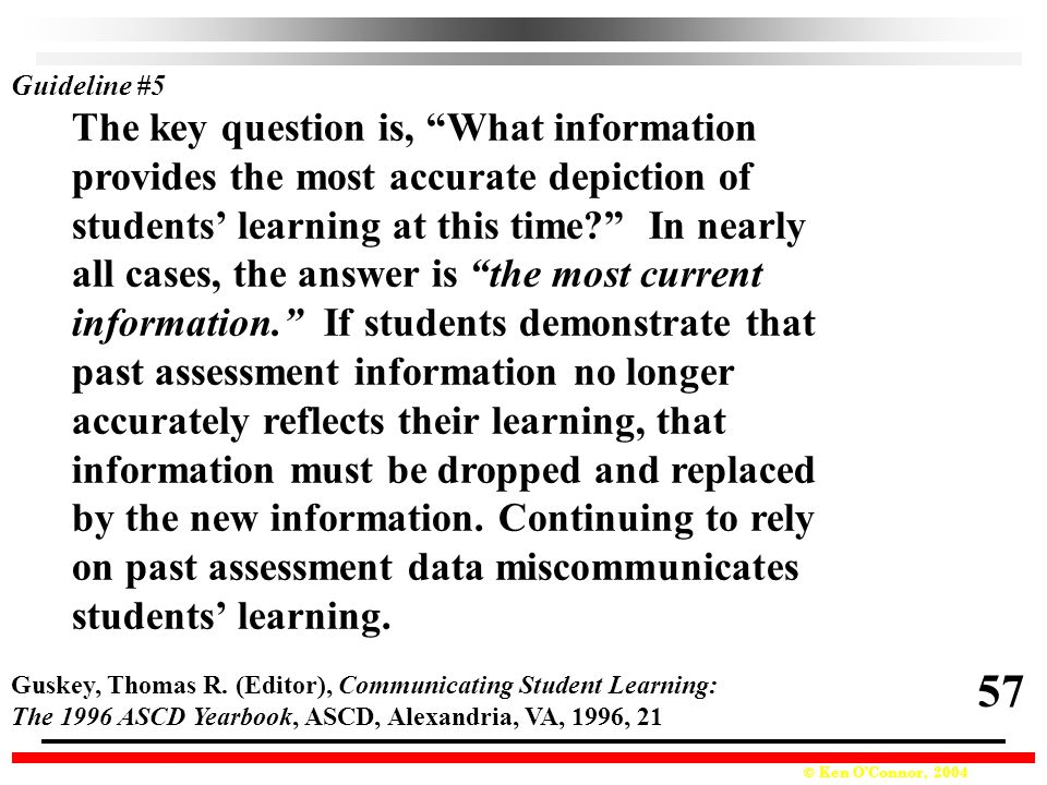 © Ken O'Connor, 2004 The key question is, What information provides the most accurate depiction of students' learning at this time? In nearly all cases, the answer is the most current information. If students demonstrate that past assessment information no longer accurately reflects their learning, that information must be dropped and replaced by the new information.