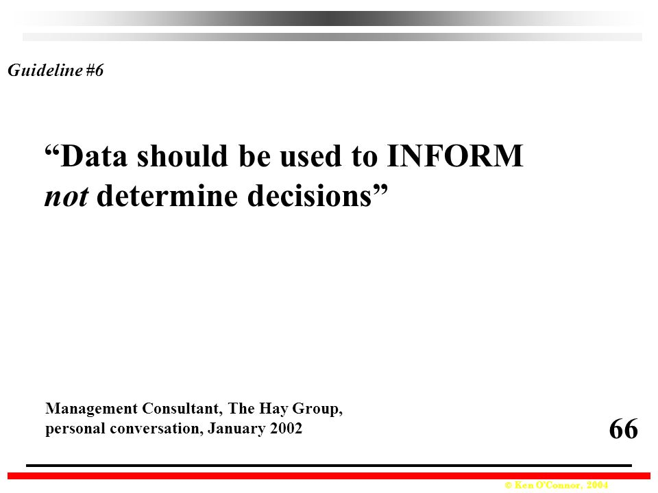 © Ken O'Connor, 2004 Data should be used to INFORM not determine decisions Management Consultant, The Hay Group, personal conversation, January 2002 Guideline #6 66