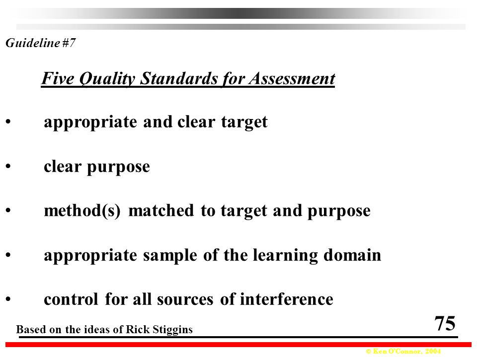 © Ken O'Connor, 2004 appropriate and clear target clear purpose method(s) matched to target and purpose appropriate sample of the learning domain control for all sources of interference Based on the ideas of Rick Stiggins Guideline #7 Five Quality Standards for Assessment 75