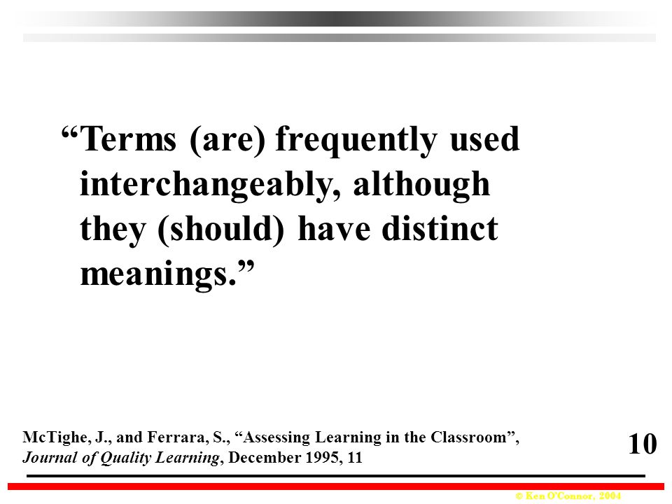 © Ken O'Connor, 2004 Terms (are) frequently used interchangeably, although they (should) have distinct meanings. McTighe, J., and Ferrara, S., Assessing Learning in the Classroom , Journal of Quality Learning, December 1995, 11 10