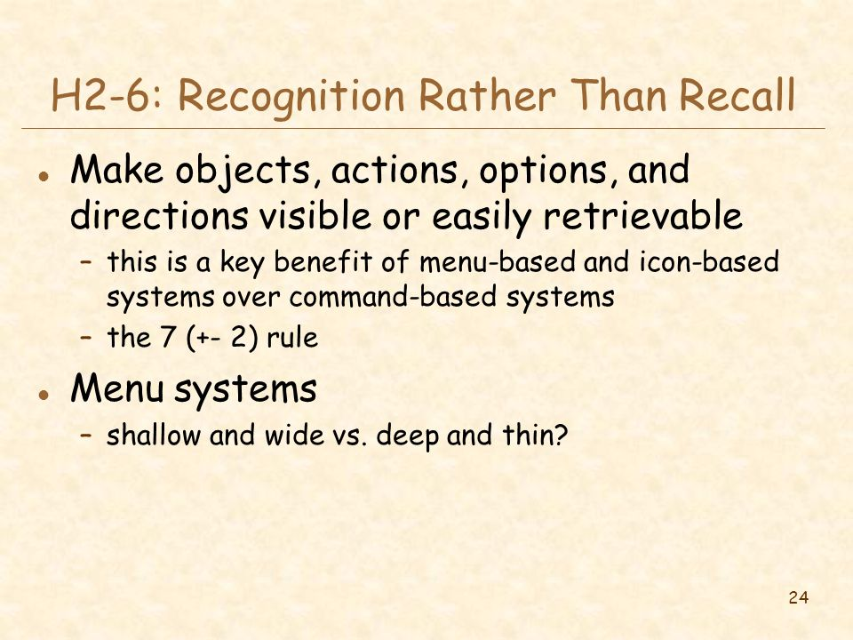 24 H2-6: Recognition Rather Than Recall l Make objects, actions, options, and directions visible or easily retrievable –this is a key benefit of menu-based and icon-based systems over command-based systems –the 7 (+- 2) rule l Menu systems –shallow and wide vs.