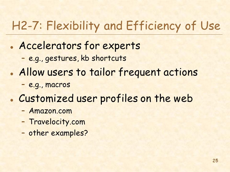 25 H2-7: Flexibility and Efficiency of Use l Accelerators for experts –e.g., gestures, kb shortcuts l Allow users to tailor frequent actions –e.g., macros l Customized user profiles on the web –Amazon.com –Travelocity.com –other examples