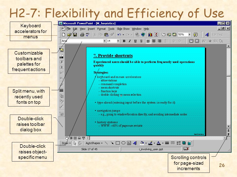 26 H2-7: Flexibility and Efficiency of Use Keyboard accelerators for menus Customizable toolbars and palettes for frequent actions Split menu, with recently used fonts on top Scrolling controls for page-sized increments Double-click raises object- specific menu Double-click raises toolbar dialog box