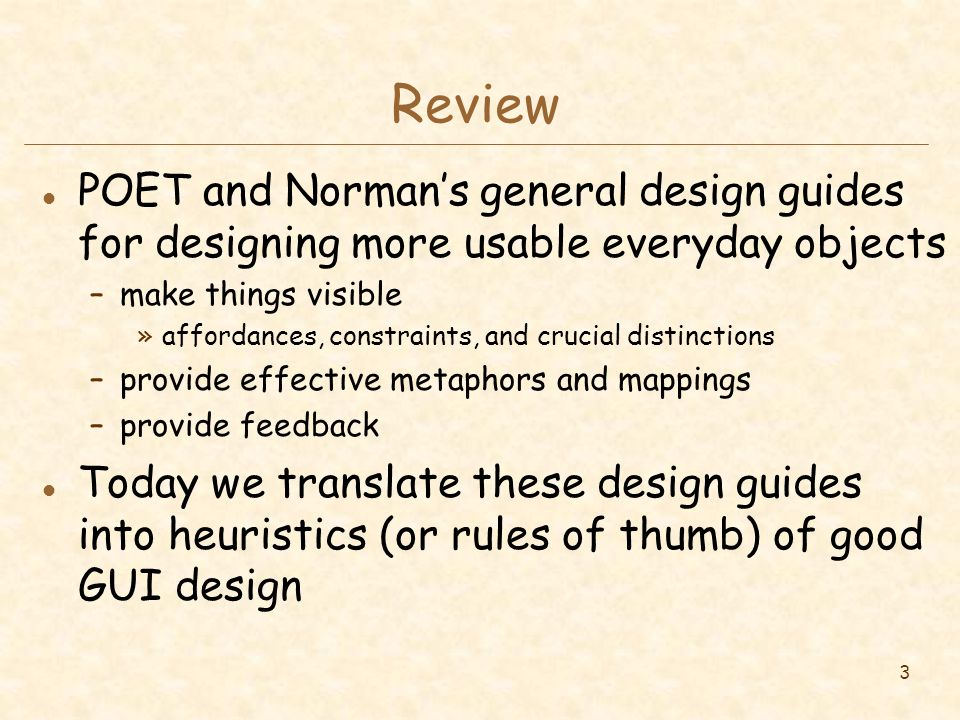 3 Review l POET and Norman's general design guides for designing more usable everyday objects –make things visible »affordances, constraints, and crucial distinctions –provide effective metaphors and mappings –provide feedback l Today we translate these design guides into heuristics (or rules of thumb) of good GUI design