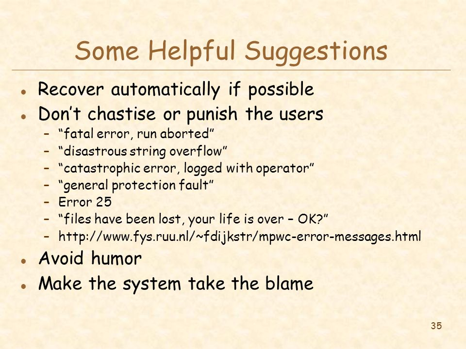 35 Some Helpful Suggestions l Recover automatically if possible l Don't chastise or punish the users – fatal error, run aborted – disastrous string overflow – catastrophic error, logged with operator – general protection fault –Error 25 – files have been lost, your life is over – OK? –http://www.fys.ruu.nl/~fdijkstr/mpwc-error-messages.html l Avoid humor l Make the system take the blame