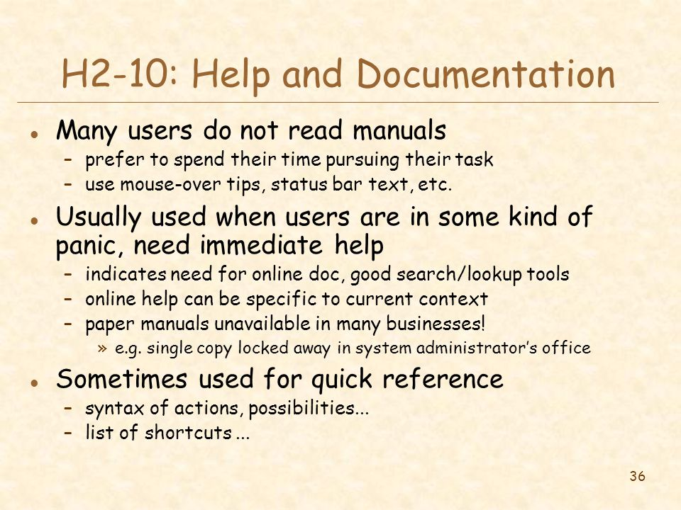 36 H2-10: Help and Documentation l Many users do not read manuals –prefer to spend their time pursuing their task –use mouse-over tips, status bar text, etc.
