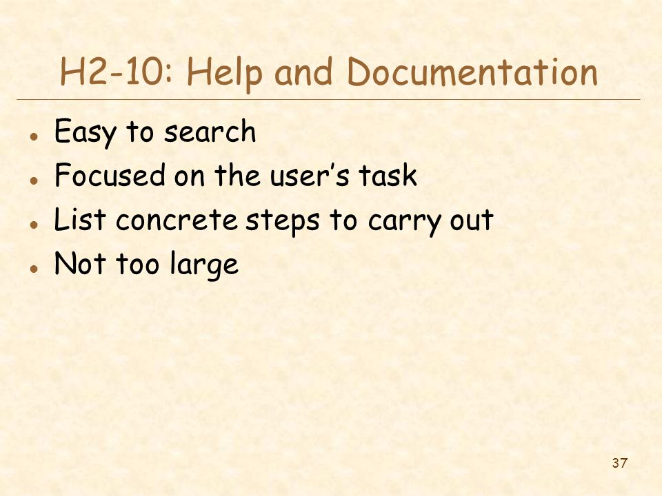37 H2-10: Help and Documentation l Easy to search l Focused on the user's task l List concrete steps to carry out l Not too large