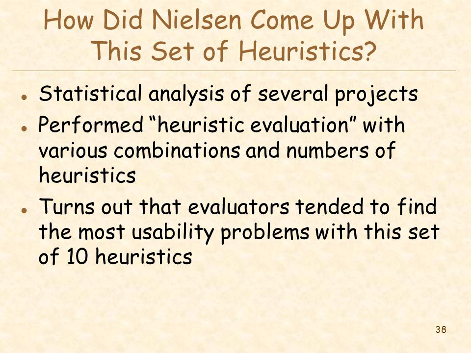 "38 How Did Nielsen Come Up With This Set of Heuristics? l Statistical analysis of several projects l Performed ""heuristic evaluation"" with various com"
