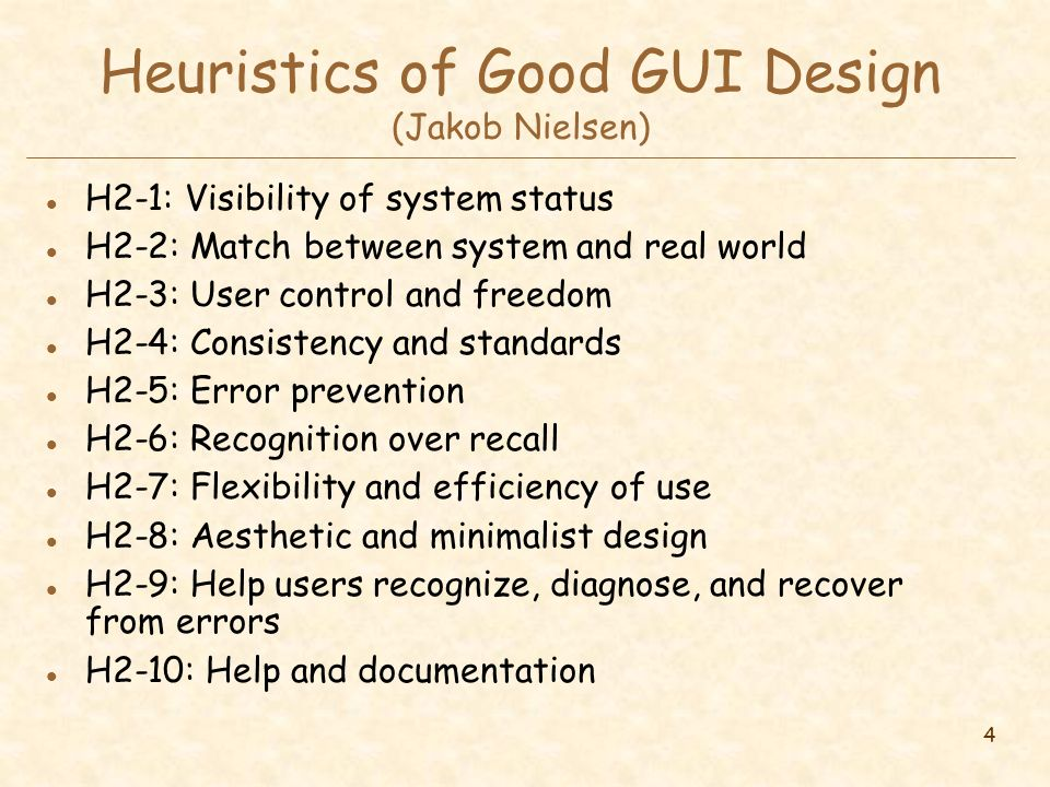 4 Heuristics of Good GUI Design (Jakob Nielsen) l H2-1: Visibility of system status l H2-2: Match between system and real world l H2-3: User control and freedom l H2-4: Consistency and standards l H2-5: Error prevention l H2-6: Recognition over recall l H2-7: Flexibility and efficiency of use l H2-8: Aesthetic and minimalist design l H2-9: Help users recognize, diagnose, and recover from errors l H2-10: Help and documentation