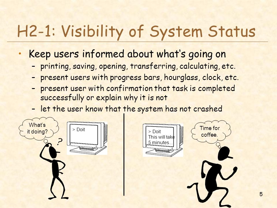 5 H2-1: Visibility of System Status Keep users informed about what's going on –printing, saving, opening, transferring, calculating, etc. –present use