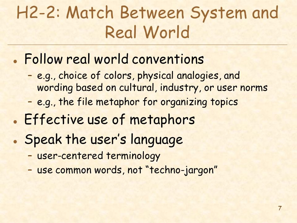 7 H2-2: Match Between System and Real World l Follow real world conventions –e.g., choice of colors, physical analogies, and wording based on cultural, industry, or user norms –e.g., the file metaphor for organizing topics l Effective use of metaphors l Speak the user's language –user-centered terminology –use common words, not techno-jargon