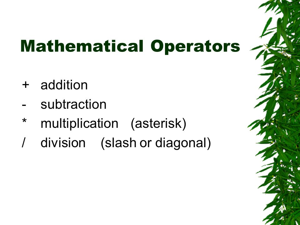Mathematical Operators +addition -subtraction *multiplication(asterisk) /division(slash or diagonal)