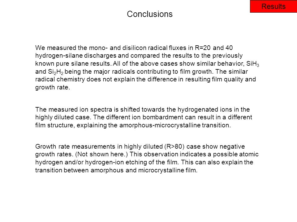 Results Conclusions We measured the mono- and disilicon radical fluxes in R=20 and 40 hydrogen-silane discharges and compared the results to the previously known pure silane results.