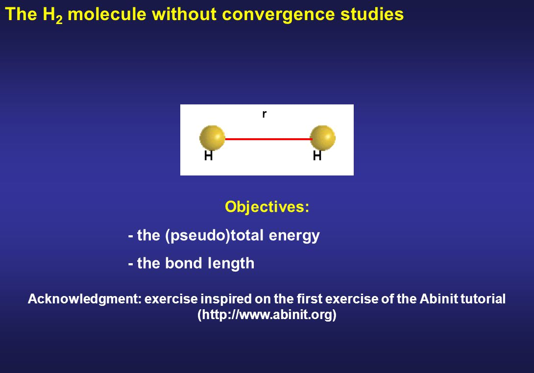 The H 2 molecule without convergence studies Objectives: - the (pseudo)total energy - the bond length r HH Acknowledgment: exercise inspired on the first exercise of the Abinit tutorial (http://www.abinit.org)
