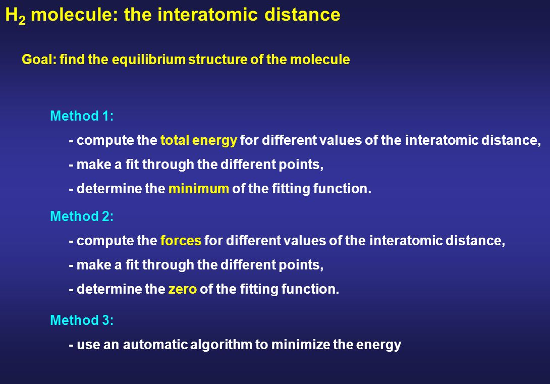 H 2 molecule: the interatomic distance Goal: find the equilibrium structure of the molecule Method 1: - compute the total energy for different values of the interatomic distance, - make a fit through the different points, - determine the minimum of the fitting function.