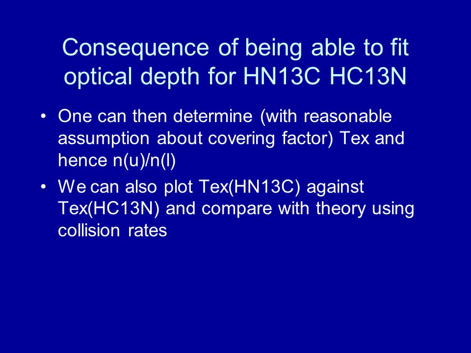 Consequence of being able to fit optical depth for HN13C HC13N One can then determine (with reasonable assumption about covering factor) Tex and hence n(u)/n(l) We can also plot Tex(HN13C) against Tex(HC13N) and compare with theory using collision rates