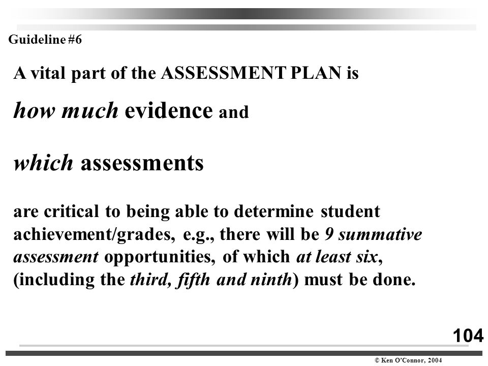 104 © Ken O'Connor, 2004 A vital part of the ASSESSMENT PLAN is how much evidence and which assessments are critical to being able to determine studen