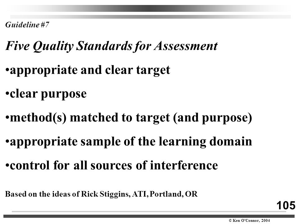 105 © Ken O'Connor, 2004 Guideline #7 Five Quality Standards for Assessment appropriate and clear target clear purpose method(s) matched to target (an