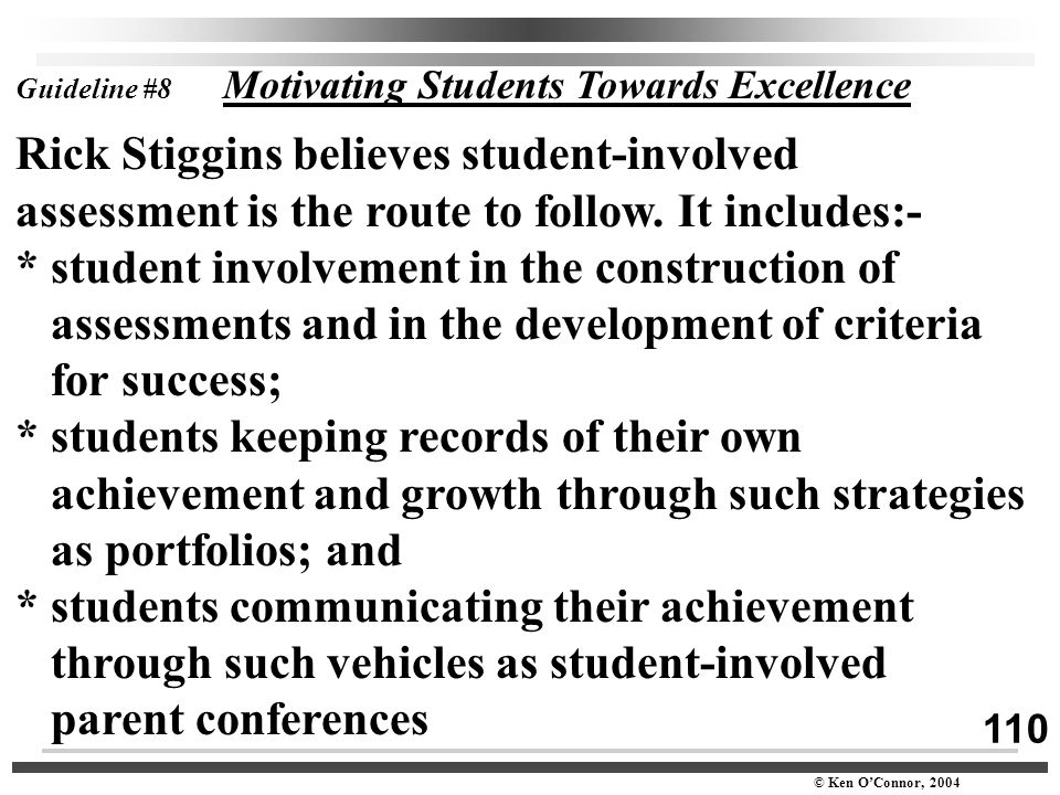 110 © Ken O'Connor, 2004 Guideline #8 Motivating Students Towards Excellence Rick Stiggins believes student-involved assessment is the route to follow