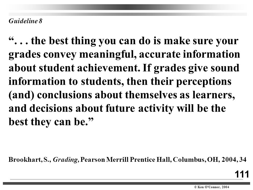 "111 © Ken O'Connor, 2004 Guideline 8 ""... the best thing you can do is make sure your grades convey meaningful, accurate information about student ach"