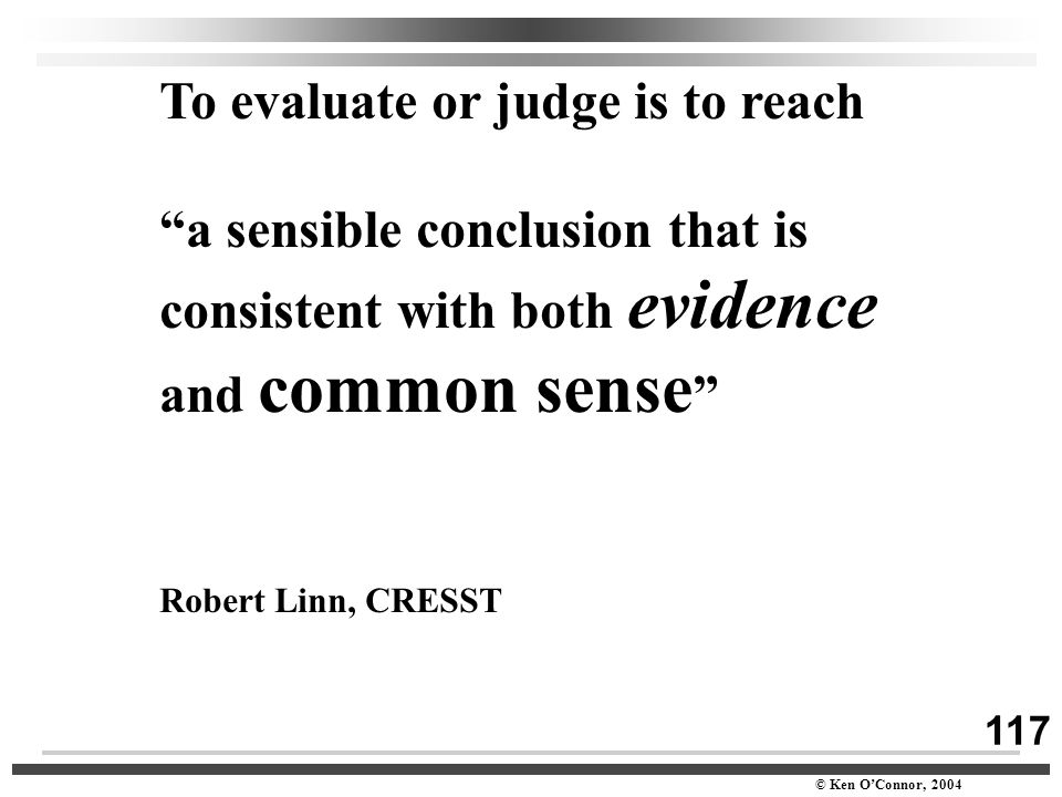 "117 © Ken O'Connor, 2004 To evaluate or judge is to reach ""a sensible conclusion that is consistent with both evidence and common sense "" Robert Linn,"