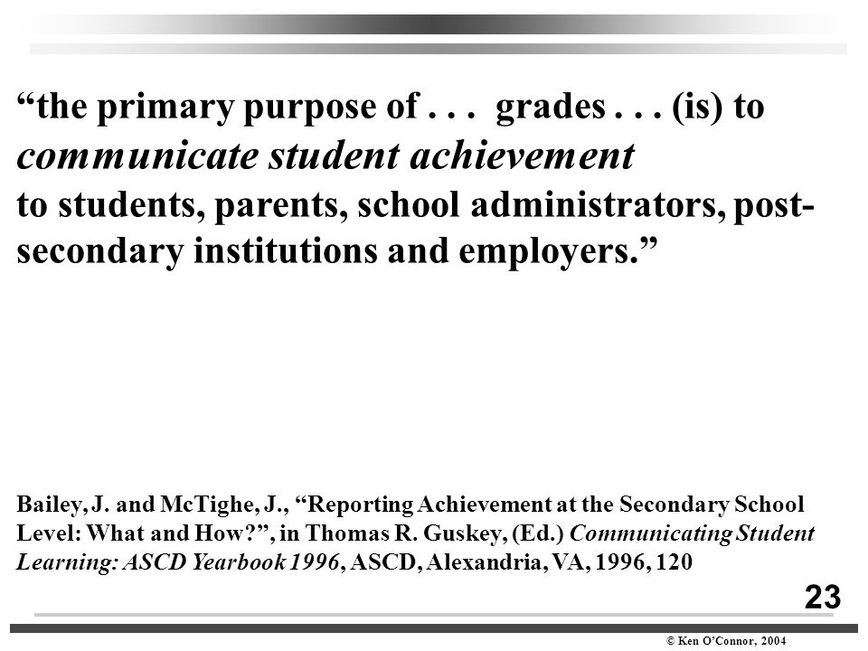 "23 © Ken O'Connor, 2004 ""the primary purpose of... grades... (is) to communicate student achievement to students, parents, school administrators, post"