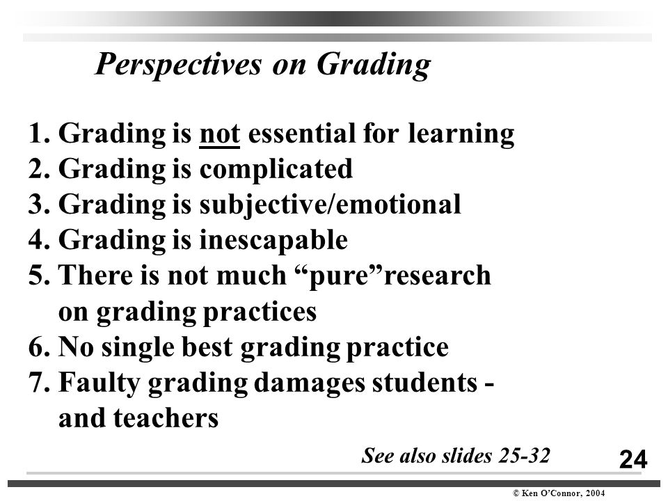 24 © Ken O'Connor, 2004 Perspectives on Grading 1. Grading is not essential for learning 2. Grading is complicated 3. Grading is subjective/emotional