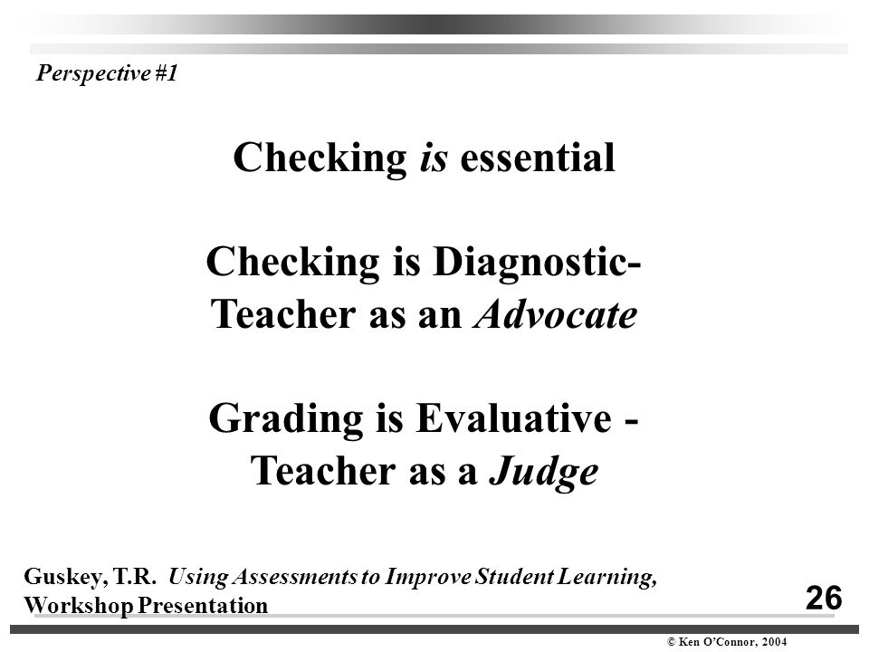 26 © Ken O'Connor, 2004 Checking is essential Checking is Diagnostic- Teacher as an Advocate Grading is Evaluative - Teacher as a Judge Guskey, T.R. U