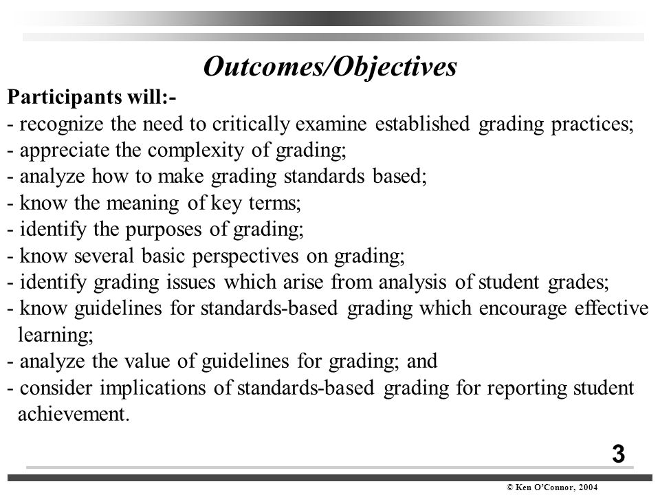 3 © Ken O'Connor, 2004 Outcomes/Objectives Participants will:- - recognize the need to critically examine established grading practices; - appreciate