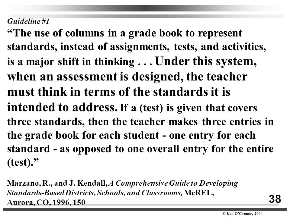 "38 © Ken O'Connor, 2004 Guideline #1 ""The use of columns in a grade book to represent standards, instead of assignments, tests, and activities, is a m"