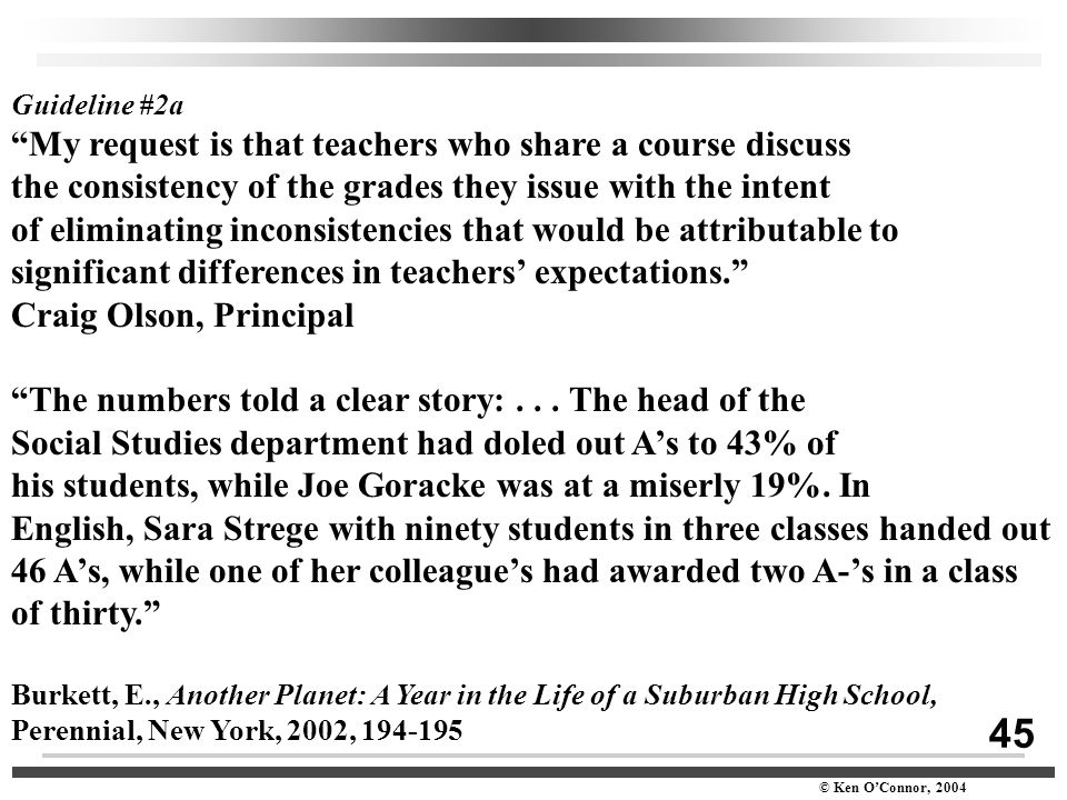 "45 © Ken O'Connor, 2004 Guideline #2a ""My request is that teachers who share a course discuss the consistency of the grades they issue with the intent"