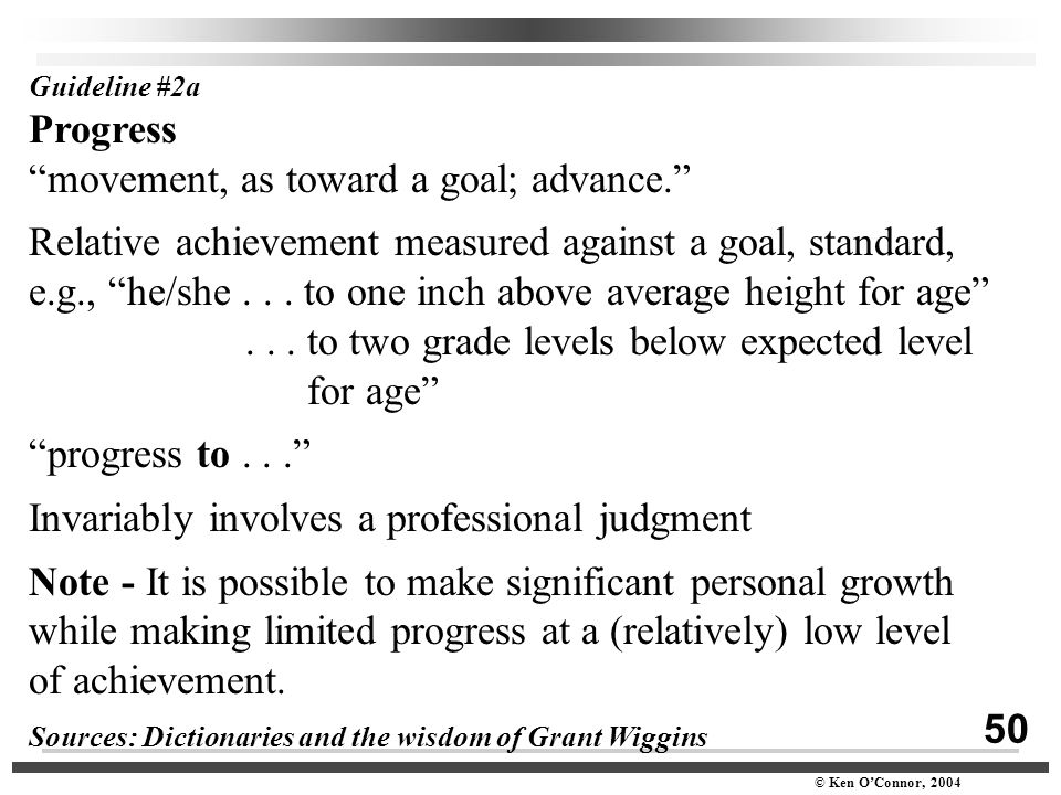 "50 © Ken O'Connor, 2004 Guideline #2a Progress ""movement, as toward a goal; advance."" Relative achievement measured against a goal, standard, e.g., ""h"