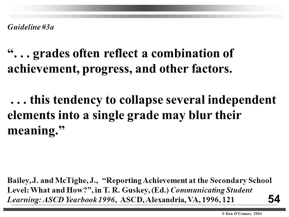 "54 © Ken O'Connor, 2004 Guideline #3a ""... grades often reflect a combination of achievement, progress, and other factors.... this tendency to collaps"