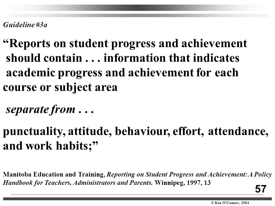 "57 © Ken O'Connor, 2004 Guideline #3a ""Reports on student progress and achievement should contain... information that indicates academic progress and"