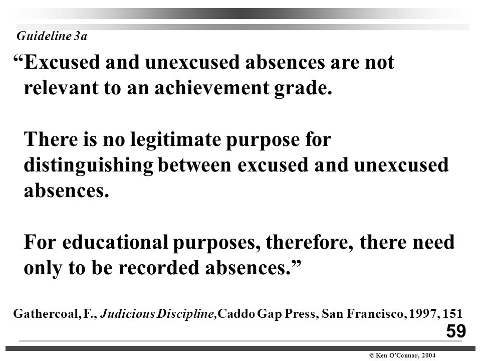 "59 © Ken O'Connor, 2004 Guideline 3a ""Excused and unexcused absences are not relevant to an achievement grade. There is no legitimate purpose for dist"