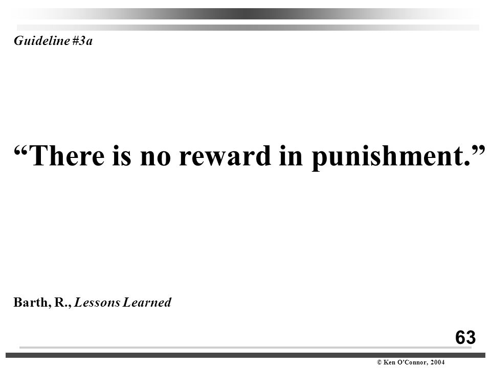 "63 © Ken O'Connor, 2004 Guideline #3a ""There is no reward in punishment."" Barth, R., Lessons Learned"