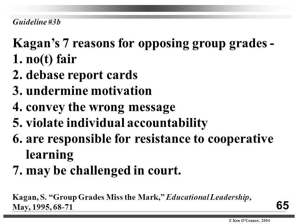 65 © Ken O'Connor, 2004 Guideline #3b Kagan's 7 reasons for opposing group grades - 1. no(t) fair 2. debase report cards 3. undermine motivation 4. co