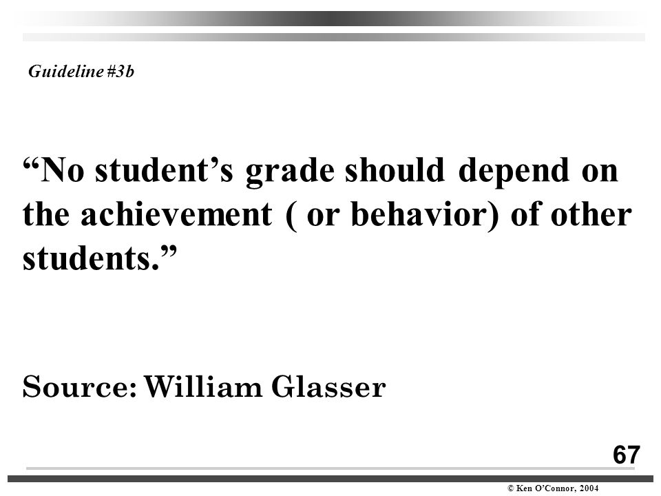 "67 © Ken O'Connor, 2004 ""No student's grade should depend on the achievement ( or behavior) of other students."" Source: William Glasser Guideline #3b"