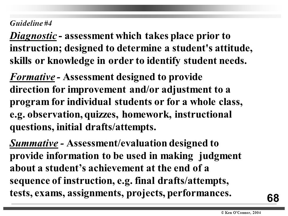 68 © Ken O'Connor, 2004 Guideline #4 Diagnostic - assessment which takes place prior to instruction; designed to determine a student's attitude, skill