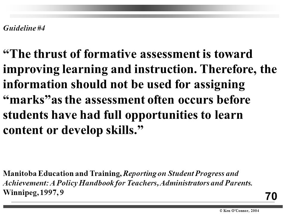 "70 © Ken O'Connor, 2004 Guideline #4 ""The thrust of formative assessment is toward improving learning and instruction. Therefore, the information shou"