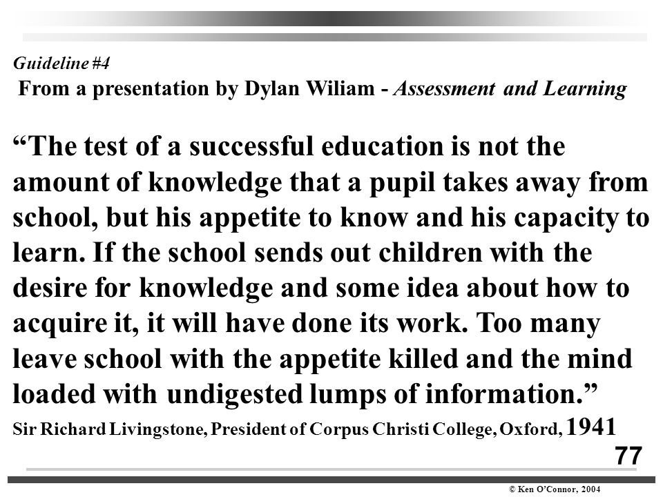 "77 © Ken O'Connor, 2004 Guideline #4 From a presentation by Dylan Wiliam - Assessment and Learning ""The test of a successful education is not the amou"