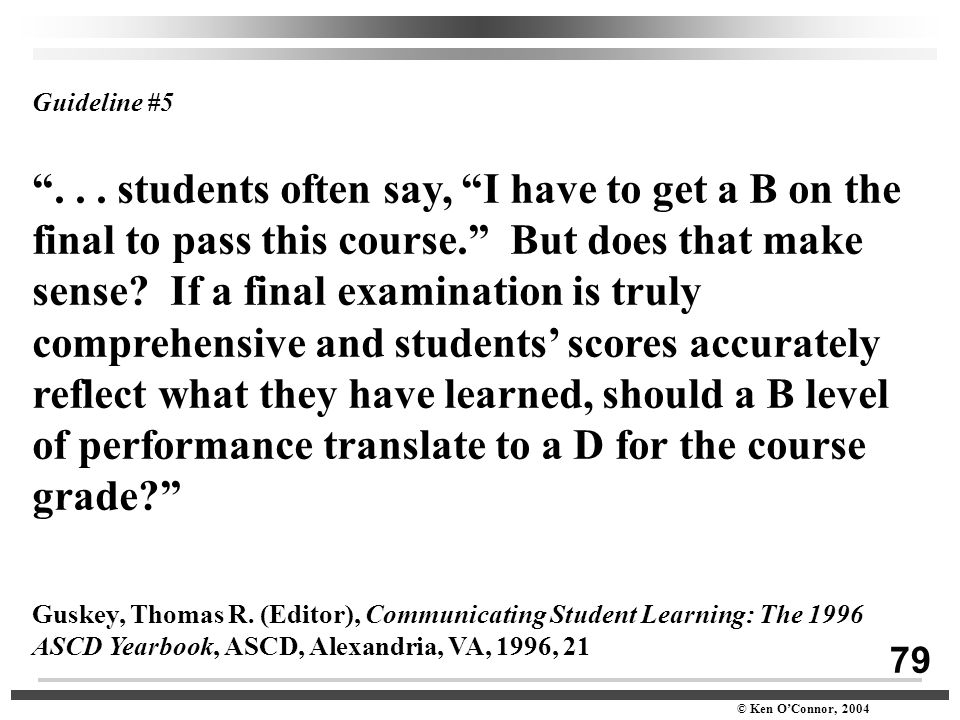 "79 © Ken O'Connor, 2004 Guideline #5 ""... students often say, ""I have to get a B on the final to pass this course."" But does that make sense? If a fin"