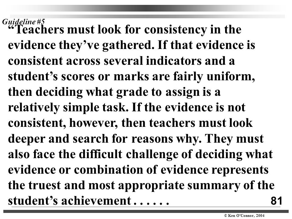 "81 © Ken O'Connor, 2004 ""Teachers must look for consistency in the evidence they've gathered. If that evidence is consistent across several indicators"
