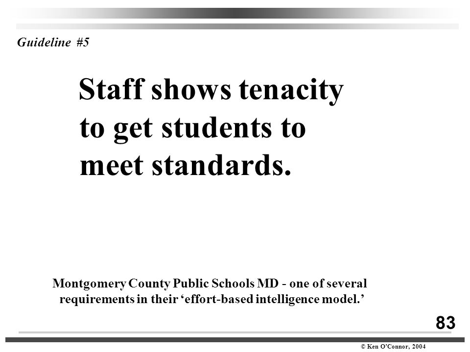 83 © Ken O'Connor, 2004 Guideline #5 Staff shows tenacity to get students to meet standards. Montgomery County Public Schools MD - one of several requ