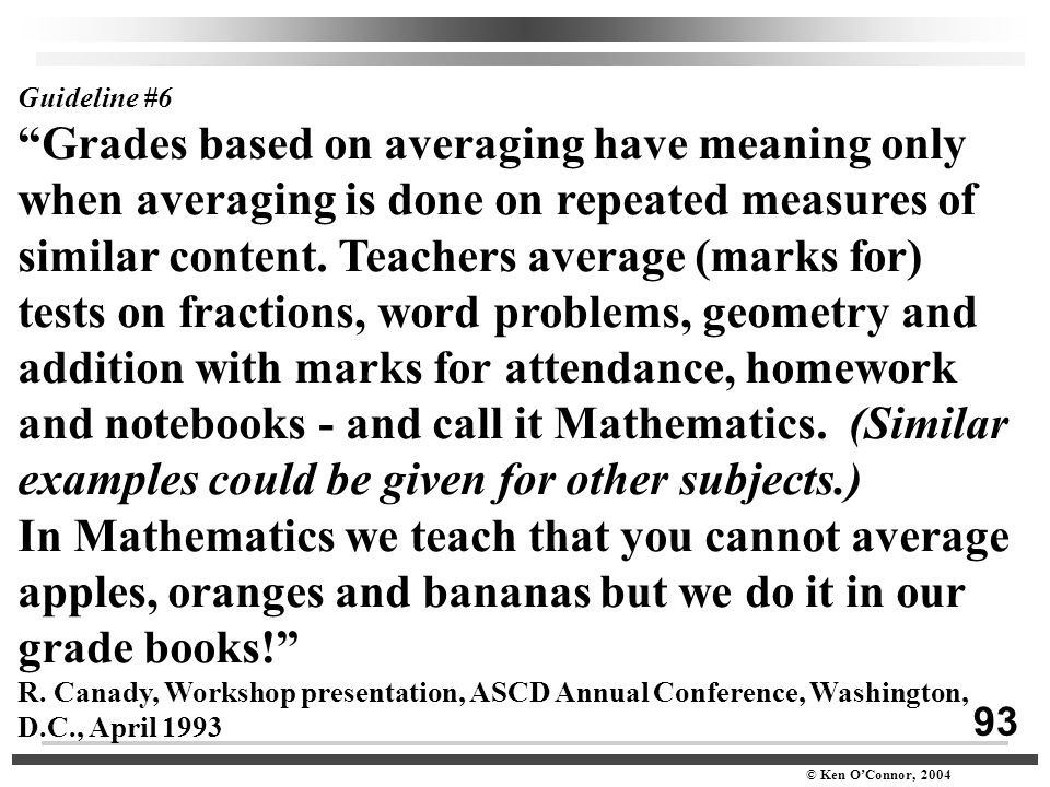 "93 © Ken O'Connor, 2004 Guideline #6 ""Grades based on averaging have meaning only when averaging is done on repeated measures of similar content. Teac"