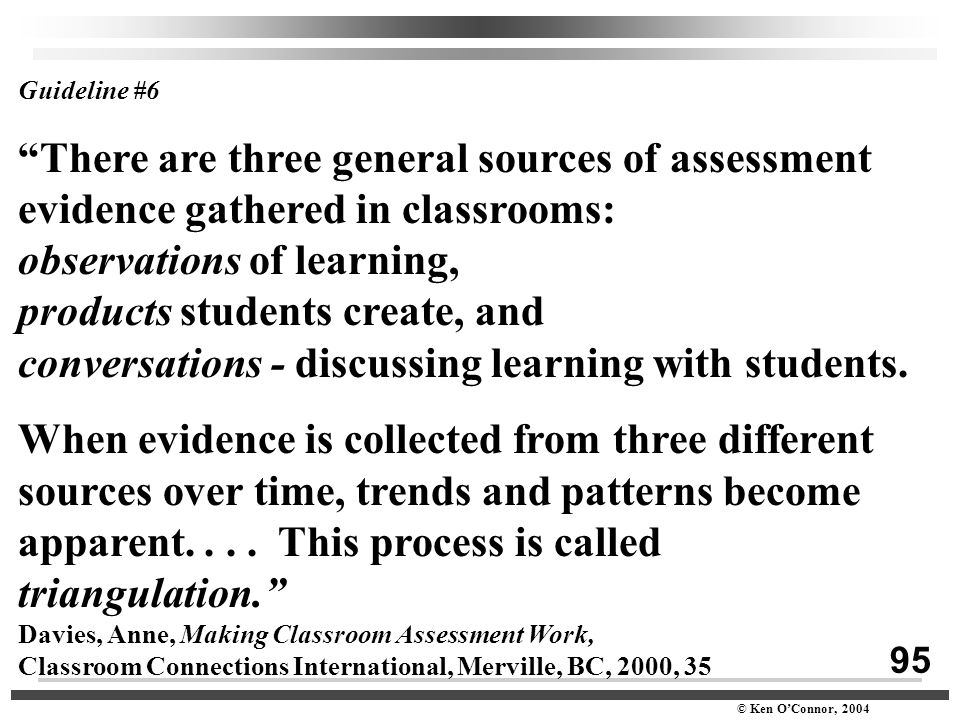 "95 © Ken O'Connor, 2004 Guideline #6 ""There are three general sources of assessment evidence gathered in classrooms: observations of learning, product"