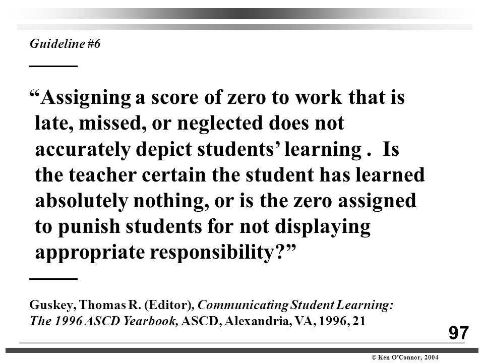 "97 © Ken O'Connor, 2004 Guideline #6 ""Assigning a score of zero to work that is late, missed, or neglected does not accurately depict students' learni"