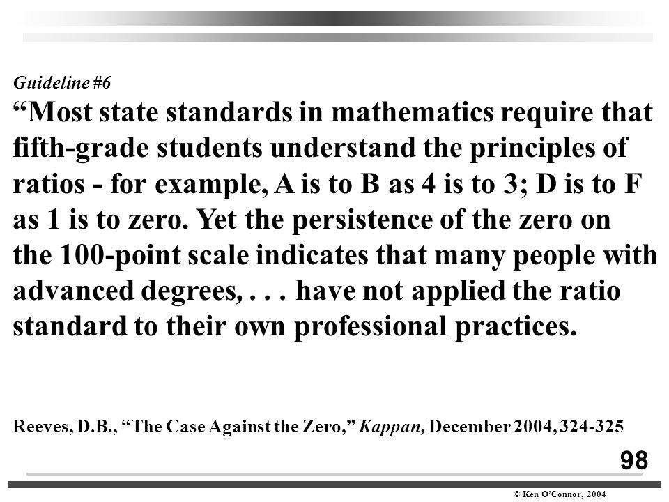 "98 © Ken O'Connor, 2004 Guideline #6 ""Most state standards in mathematics require that fifth-grade students understand the principles of ratios - for"